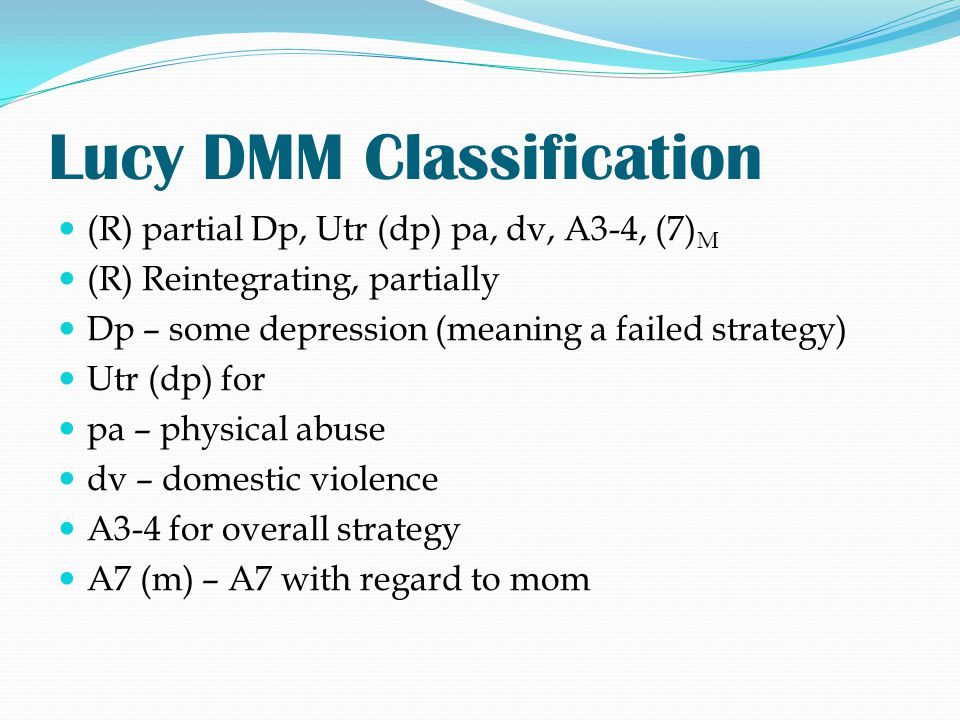 Lucy DMM Classification (R) partial Dp, Utr (dp) pa, dv, A3-4, (7) M (R) Reintegrating, partially Dp – some depression (meaning a failed strategy) Utr