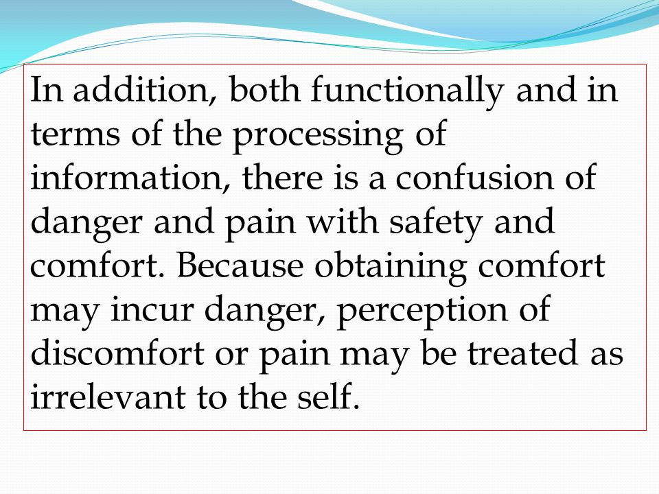 In addition, both functionally and in terms of the processing of information, there is a confusion of danger and pain with safety and comfort. Because