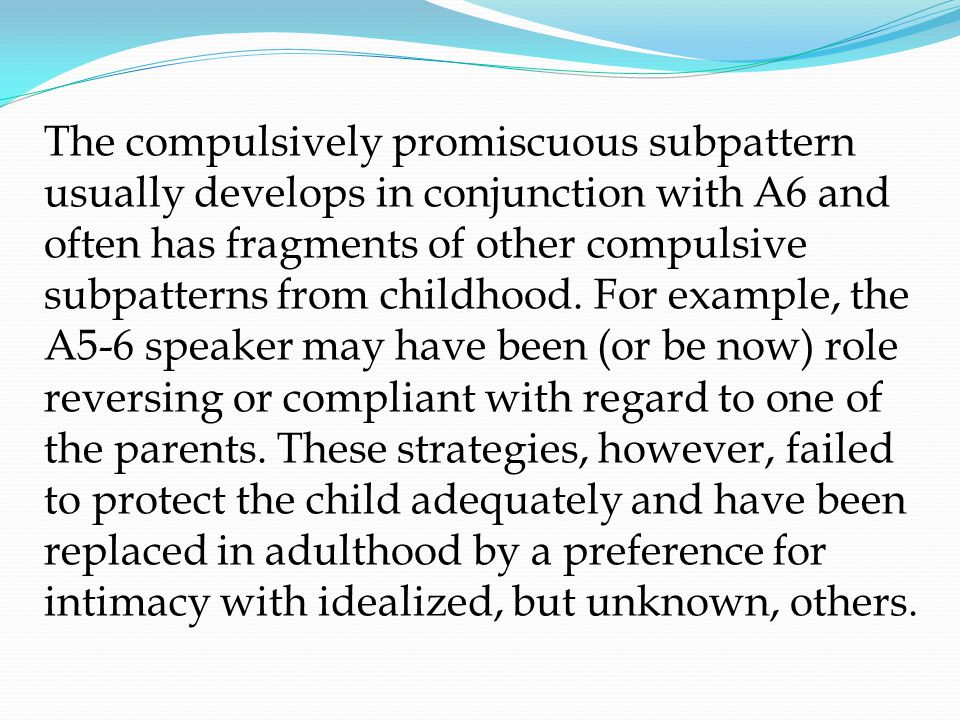 The compulsively promiscuous subpattern usually develops in conjunction with A6 and often has fragments of other compulsive subpatterns from childhood