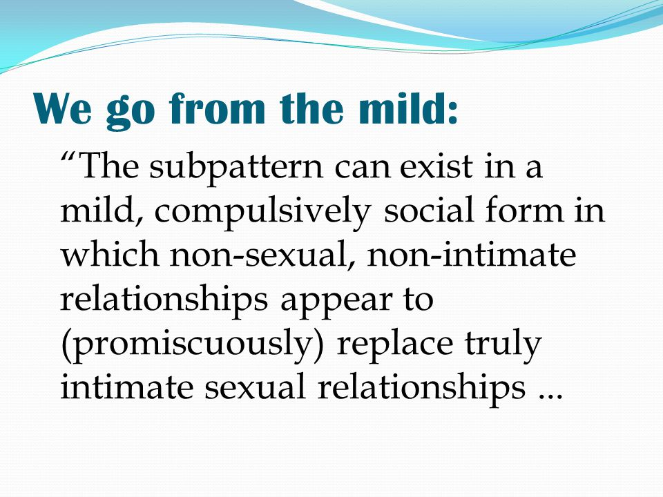 """We go from the mild: """"The subpattern can exist in a mild, compulsively social form in which non-sexual, non-intimate relationships appear to (promiscu"""