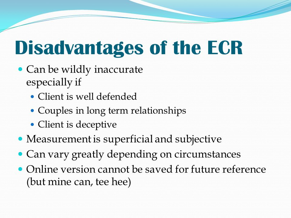 Disadvantages of the ECR Can be wildly inaccurate especially if Client is well defended Couples in long term relationships Client is deceptive Measure