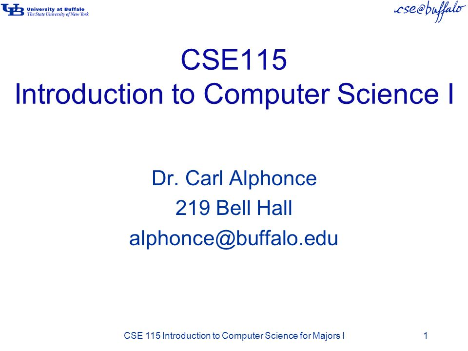 CSE115 Introduction to Computer Science I Dr. Carl Alphonce 219 Bell Hall alphonce@buffalo.edu CSE 115 Introduction to Computer Science for Majors I1