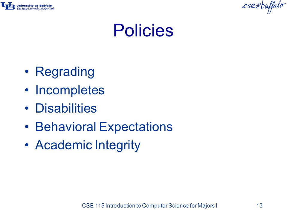 Policies Regrading Incompletes Disabilities Behavioral Expectations Academic Integrity CSE 115 Introduction to Computer Science for Majors I13