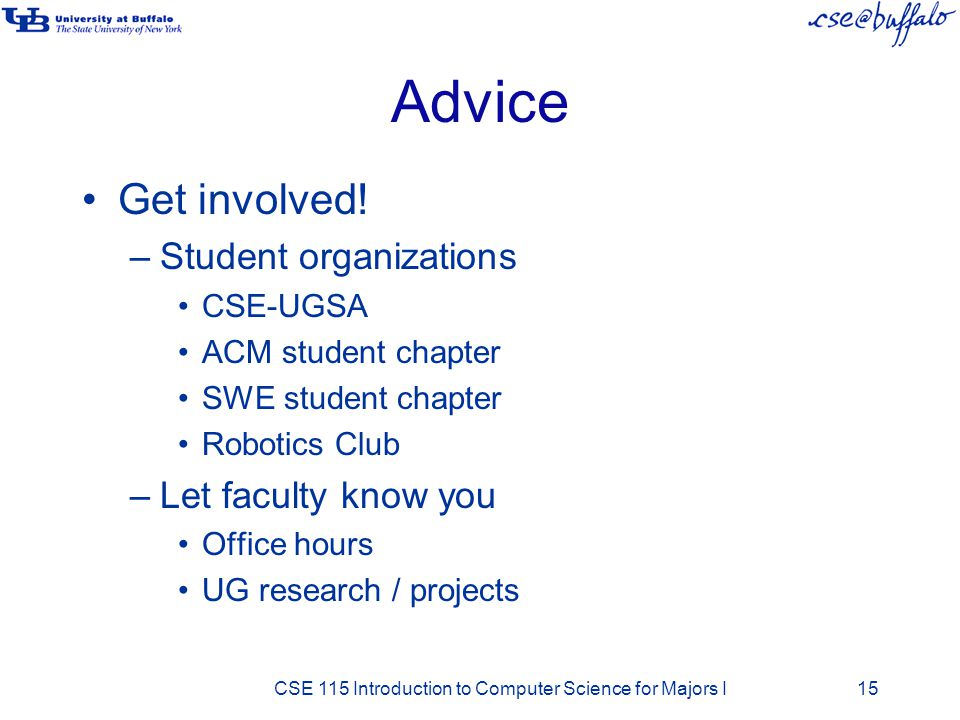 Advice Get involved! –Student organizations CSE-UGSA ACM student chapter SWE student chapter Robotics Club –Let faculty know you Office hours UG resea