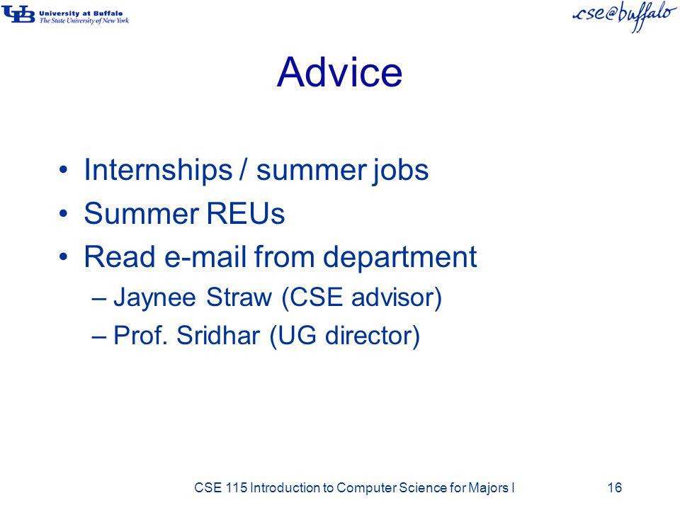 Advice Internships / summer jobs Summer REUs Read e-mail from department –Jaynee Straw (CSE advisor) –Prof. Sridhar (UG director) CSE 115 Introduction