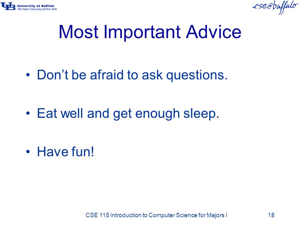 Most Important Advice Don't be afraid to ask questions. Eat well and get enough sleep. Have fun! CSE 115 Introduction to Computer Science for Majors I