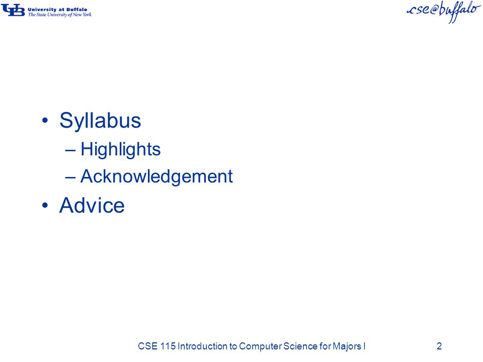 Syllabus –Highlights –Acknowledgement Advice CSE 115 Introduction to Computer Science for Majors I2