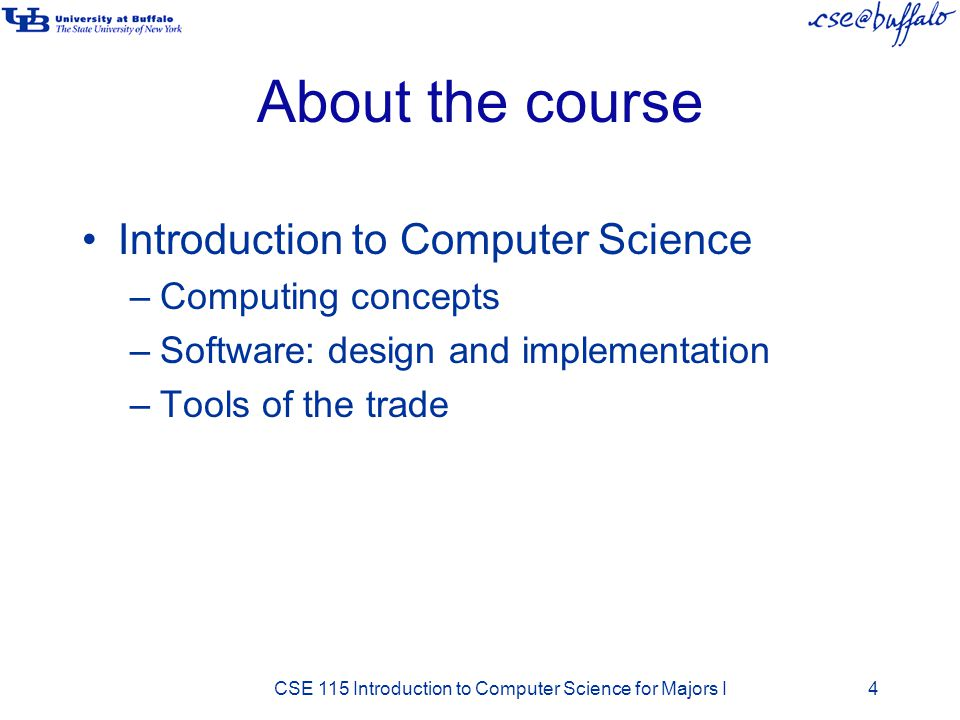 About the course Introduction to Computer Science –Computing concepts –Software: design and implementation –Tools of the trade CSE 115 Introduction to