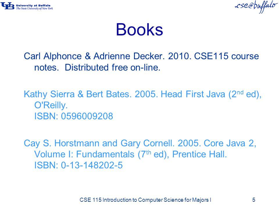 Books Carl Alphonce & Adrienne Decker. 2010. CSE115 course notes. Distributed free on-line. Kathy Sierra & Bert Bates. 2005. Head First Java (2 nd ed)