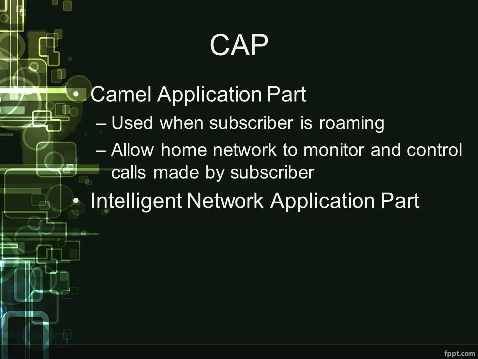 CAP Camel Application Part –Used when subscriber is roaming –Allow home network to monitor and control calls made by subscriber Intelligent Network Application Part