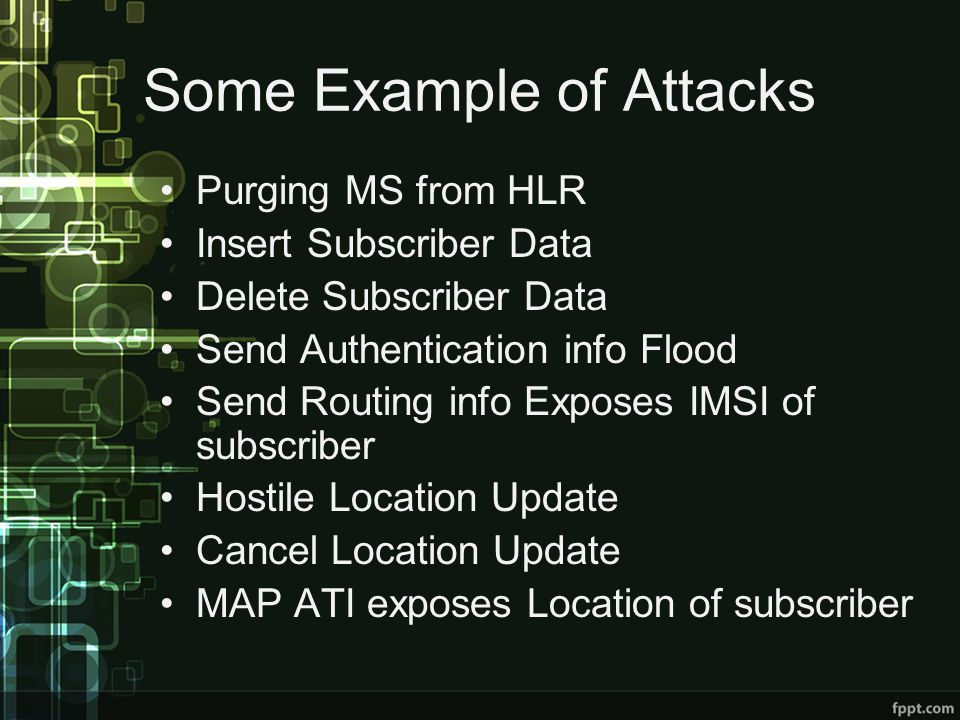 Some Example of Attacks Purging MS from HLR Insert Subscriber Data Delete Subscriber Data Send Authentication info Flood Send Routing info Exposes IMSI of subscriber Hostile Location Update Cancel Location Update MAP ATI exposes Location of subscriber