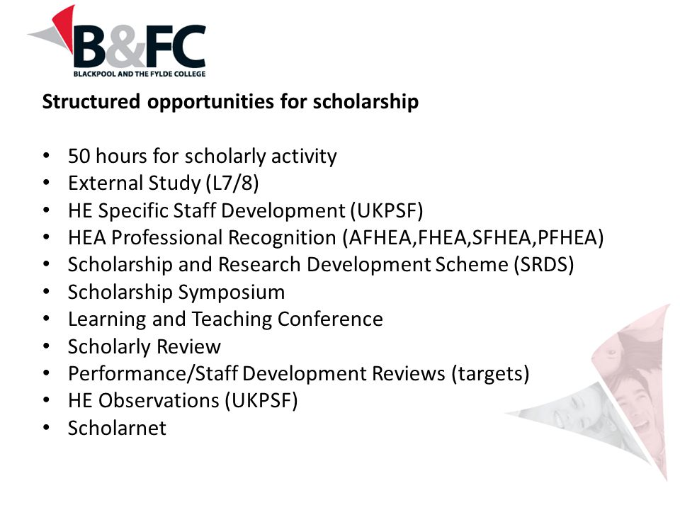 Structured opportunities for scholarship 50 hours for scholarly activity External Study (L7/8) HE Specific Staff Development (UKPSF) HEA Professional