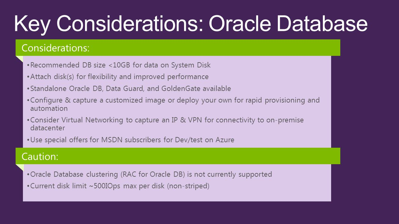 Recommended DB size <10GB for data on System Disk Attach disk(s) for flexibility and improved performance Standalone Oracle DB, Data Guard, and GoldenGate available Configure & capture a customized image or deploy your own for rapid provisioning and automation Consider Virtual Networking to capture an IP & VPN for connectivity to on-premise datacenter Use special offers for MSDN subscribers for Dev/test on Azure Considerations: Oracle Database clustering (RAC for Oracle DB) is not currently supported Current disk limit ~500IOps max per disk (non-striped) Caution: