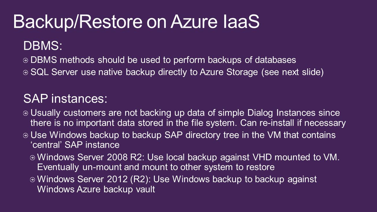 DBMS: DBMS methods should be used to perform backups of databases SQL Server use native backup directly to Azure Storage (see next slide) SAP instances: Usually customers are not backing up data of simple Dialog Instances since there is no important data stored in the file system.