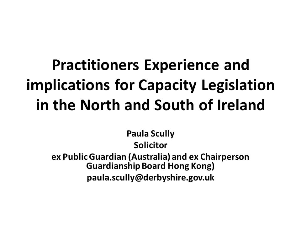 Practitioners Experience and implications for Capacity Legislation in the North and South of Ireland Paula Scully Solicitor ex Public Guardian (Australia) and ex Chairperson Guardianship Board Hong Kong) paula.scully@derbyshire.gov.uk
