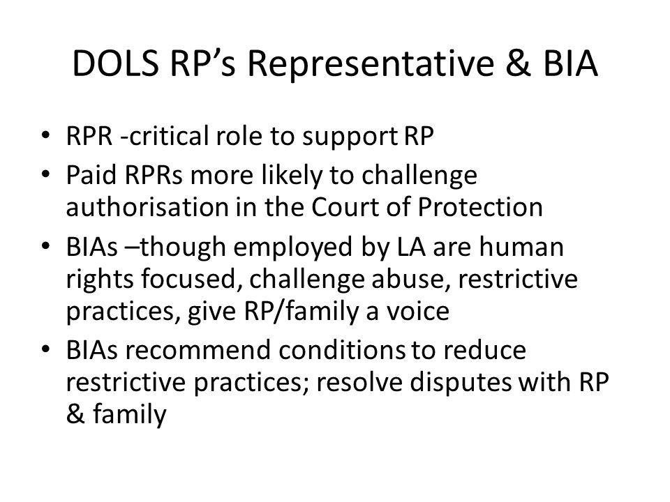 DOLS RP's Representative & BIA RPR -critical role to support RP Paid RPRs more likely to challenge authorisation in the Court of Protection BIAs –though employed by LA are human rights focused, challenge abuse, restrictive practices, give RP/family a voice BIAs recommend conditions to reduce restrictive practices; resolve disputes with RP & family