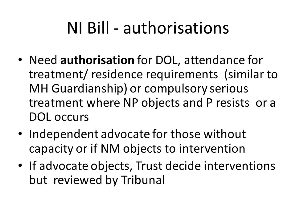 NI Bill - authorisations Need authorisation for DOL, attendance for treatment/ residence requirements (similar to MH Guardianship) or compulsory serious treatment where NP objects and P resists or a DOL occurs Independent advocate for those without capacity or if NM objects to intervention If advocate objects, Trust decide interventions but reviewed by Tribunal