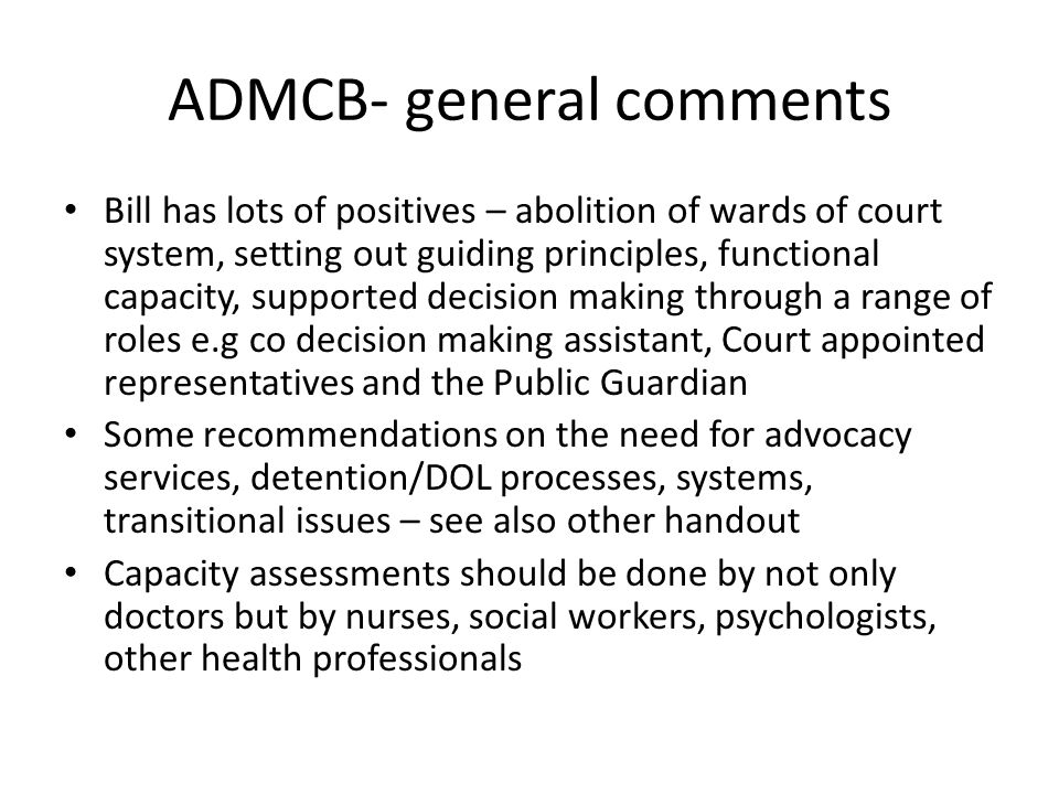 ADMCB- general comments Bill has lots of positives – abolition of wards of court system, setting out guiding principles, functional capacity, supported decision making through a range of roles e.g co decision making assistant, Court appointed representatives and the Public Guardian Some recommendations on the need for advocacy services, detention/DOL processes, systems, transitional issues – see also other handout Capacity assessments should be done by not only doctors but by nurses, social workers, psychologists, other health professionals