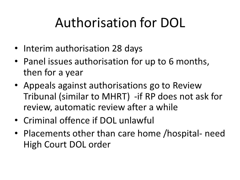 Authorisation for DOL Interim authorisation 28 days Panel issues authorisation for up to 6 months, then for a year Appeals against authorisations go to Review Tribunal (similar to MHRT) -if RP does not ask for review, automatic review after a while Criminal offence if DOL unlawful Placements other than care home /hospital- need High Court DOL order