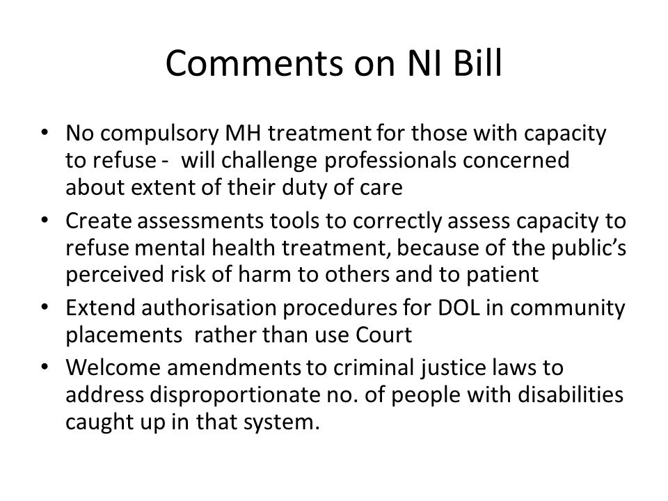 Comments on NI Bill No compulsory MH treatment for those with capacity to refuse - will challenge professionals concerned about extent of their duty of care Create assessments tools to correctly assess capacity to refuse mental health treatment, because of the public's perceived risk of harm to others and to patient Extend authorisation procedures for DOL in community placements rather than use Court Welcome amendments to criminal justice laws to address disproportionate no.