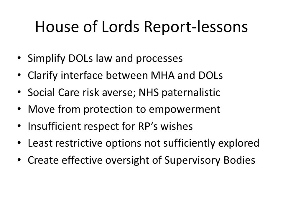 House of Lords Report-lessons Simplify DOLs law and processes Clarify interface between MHA and DOLs Social Care risk averse; NHS paternalistic Move from protection to empowerment Insufficient respect for RP's wishes Least restrictive options not sufficiently explored Create effective oversight of Supervisory Bodies