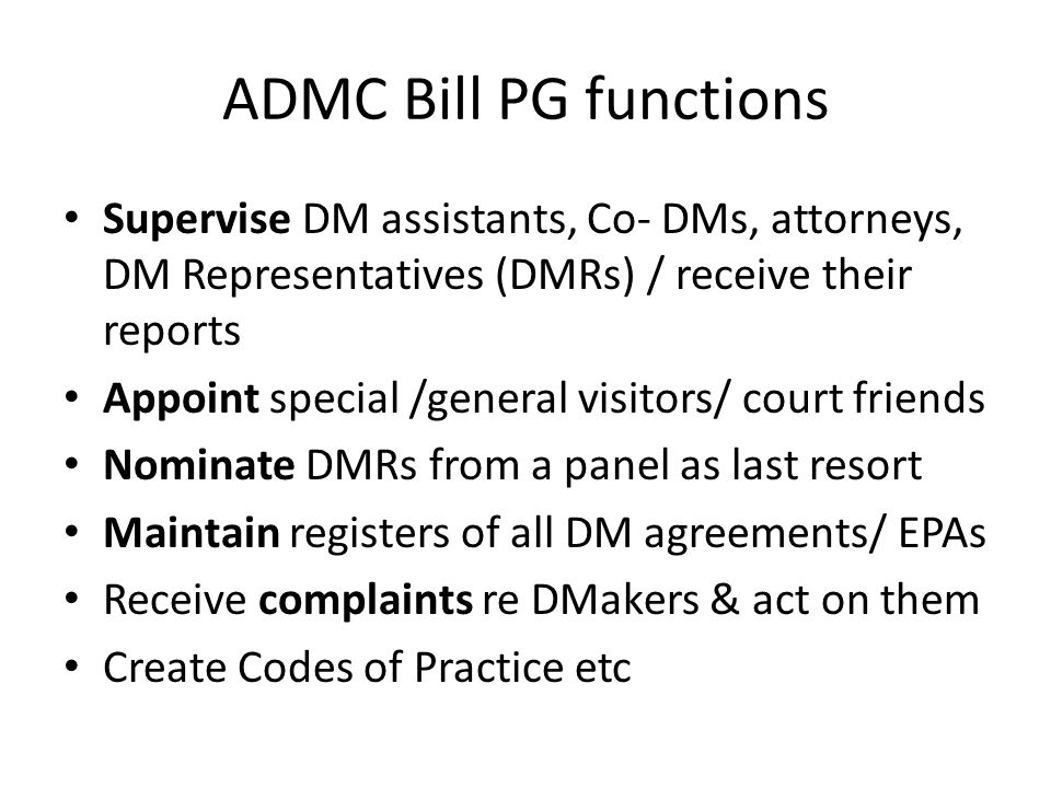 ADMC Bill PG functions Supervise DM assistants, Co- DMs, attorneys, DM Representatives (DMRs) / receive their reports Appoint special /general visitors/ court friends Nominate DMRs from a panel as last resort Maintain registers of all DM agreements/ EPAs Receive complaints re DMakers & act on them Create Codes of Practice etc