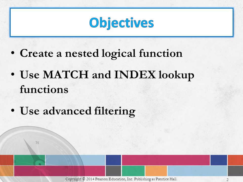 Create a nested logical function Use MATCH and INDEX lookup functions Use advanced filtering Copyright © 2014 Pearson Education, Inc.