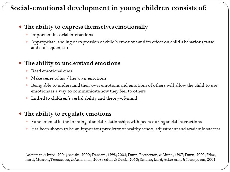 Social-emotional development in young children consists of: The ability to express themselves emotionally Important in social interactions Appropriate labeling of expression of child's emotions and its effect on child's behavior (cause and consequences) The ability to understand emotions Read emotional cues Make sense of his / her own emotions Being able to understand their own emotions and emotions of others will allow the child to use emotions as a way to communicate how they feel to others Linked to children's verbal ability and theory-of-mind The ability to regulate emotions Fundamental in the forming of social relationships with peers during social interactions Has been shown to be an important predictor of healthy school adjustment and academic success Ackerman & Izard, 2004; Ashiabi, 2000; Denham, 1998; 2003; Dunn, Bretherton, & Munn, 1987; Dunn, 2000; Ffine, Izard, Mostow, Trentacosta, & Ackerman, 2003; Saltali & Deniz, 2010; Schultz, Izard, Ackerman, & Youngstrom, 2001