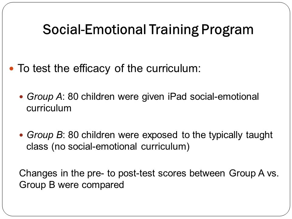 Social-Emotional Training Program To test the efficacy of the curriculum: Group A: 80 children were given iPad social-emotional curriculum Group B: 80 children were exposed to the typically taught class (no social-emotional curriculum) Changes in the pre- to post-test scores between Group A vs.