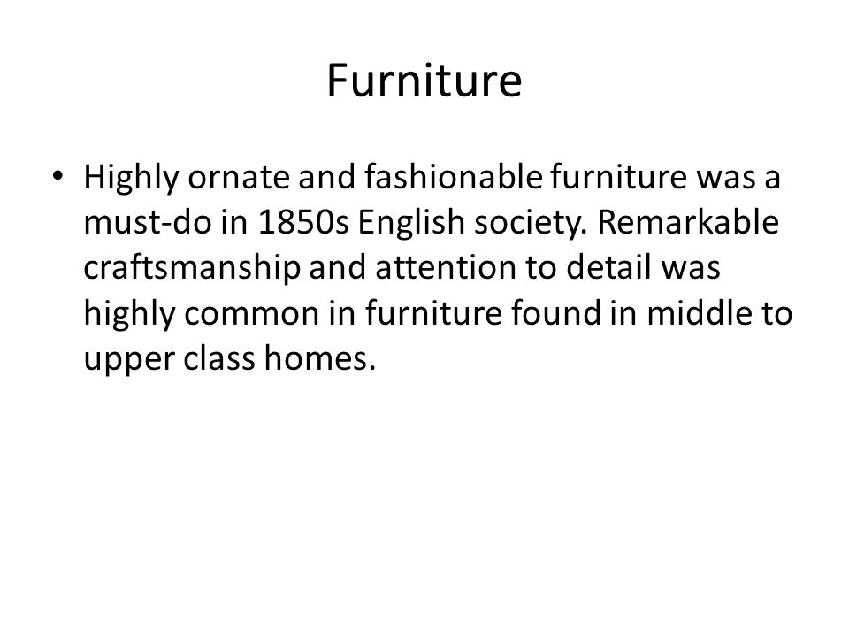 Furniture Highly ornate and fashionable furniture was a must-do in 1850s English society.