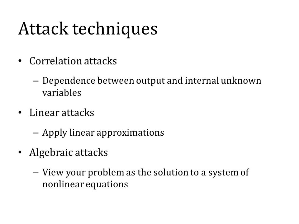 Attack techniques Correlation attacks – Dependence between output and internal unknown variables Linear attacks – Apply linear approximations Algebraic attacks – View your problem as the solution to a system of nonlinear equations