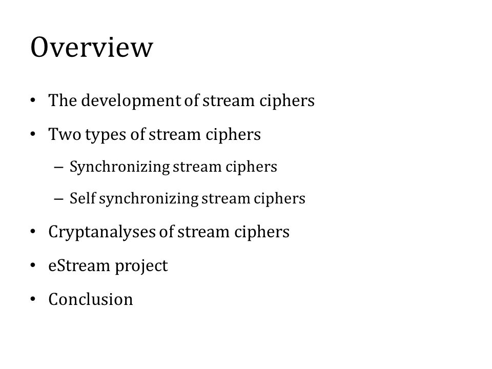 Overview The development of stream ciphers Two types of stream ciphers – Synchronizing stream ciphers – Self synchronizing stream ciphers Cryptanalyses of stream ciphers eStream project Conclusion