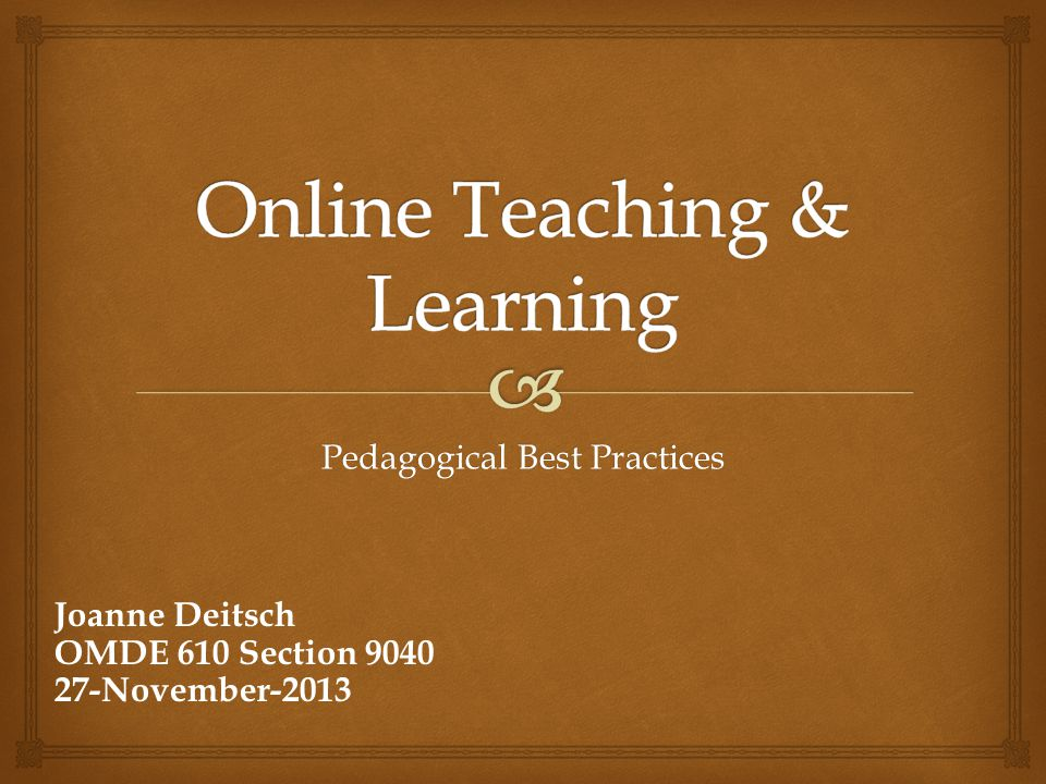 Pedagogical Best Practices Joanne Deitsch OMDE 610 Section 9040 27-November-2013