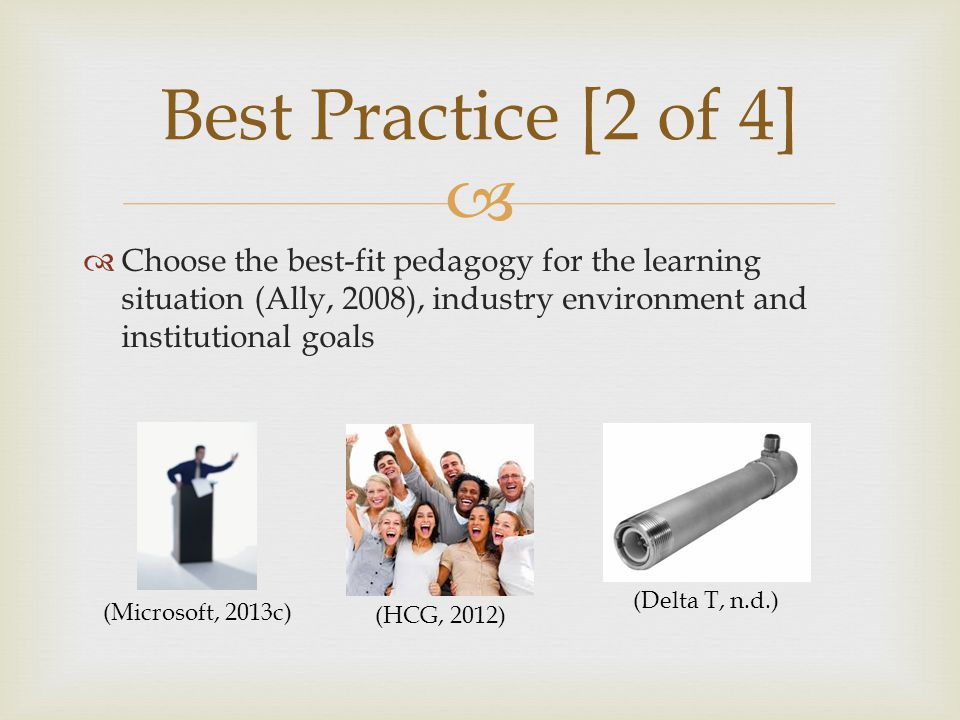   Choose the best-fit pedagogy for the learning situation (Ally, 2008), industry environment and institutional goals Best Practice [2 of 4] (Microsoft, 2013c) (HCG, 2012) (Delta T, n.d.)