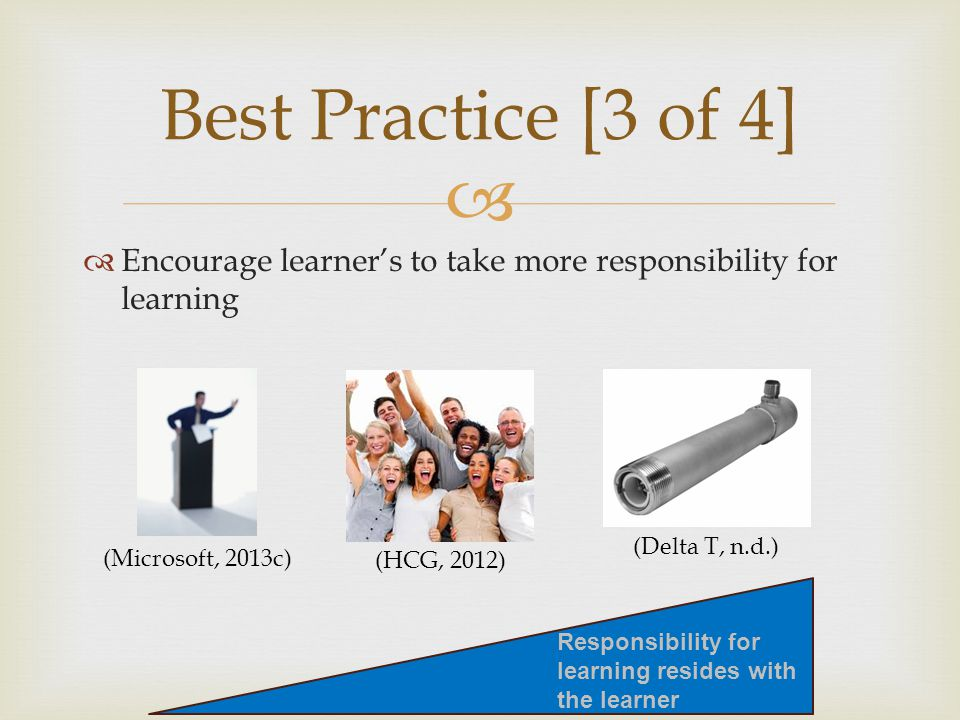   Encourage learner's to take more responsibility for learning Best Practice [3 of 4] (Microsoft, 2013c) (HCG, 2012) Responsibility for learning resides with the learner (Delta T, n.d.)
