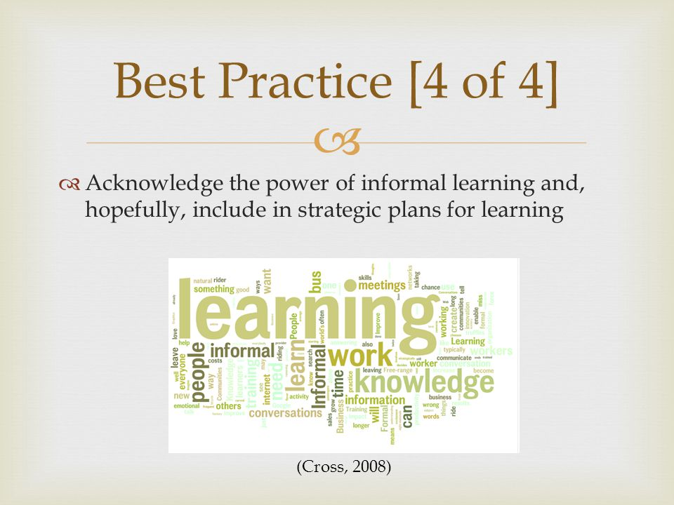   Acknowledge the power of informal learning and, hopefully, include in strategic plans for learning Best Practice [4 of 4] (Cross, 2008)
