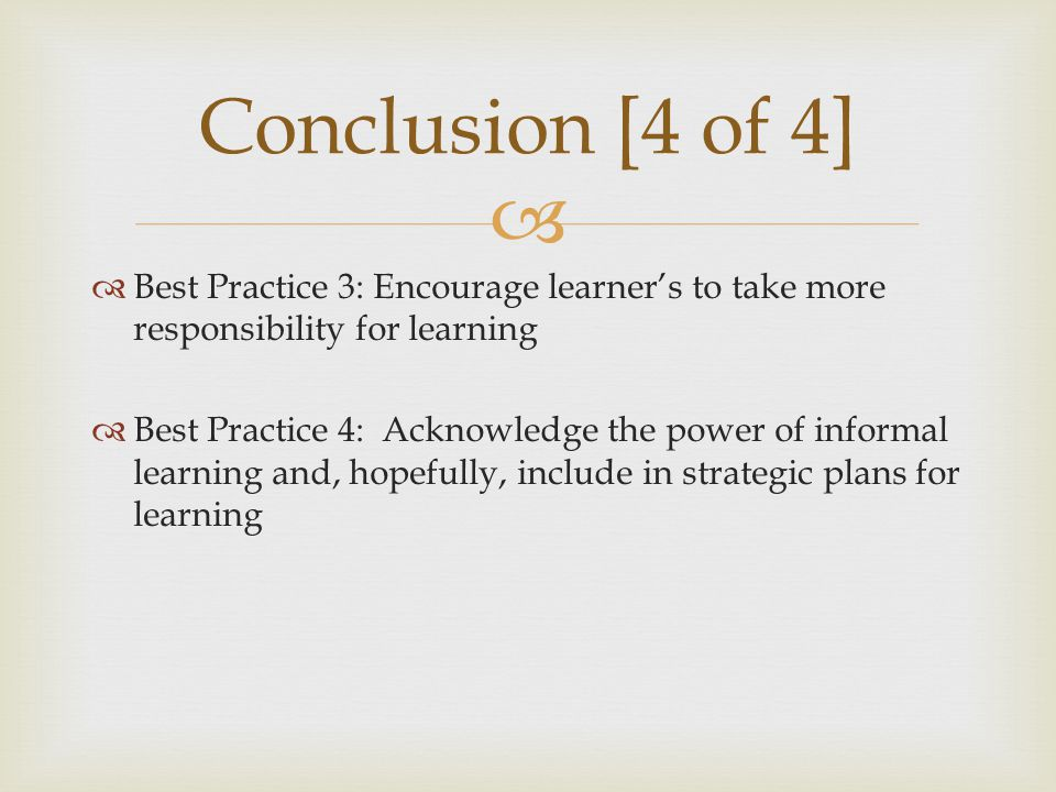   Best Practice 3: Encourage learner's to take more responsibility for learning  Best Practice 4: Acknowledge the power of informal learning and, hopefully, include in strategic plans for learning Conclusion [4 of 4]