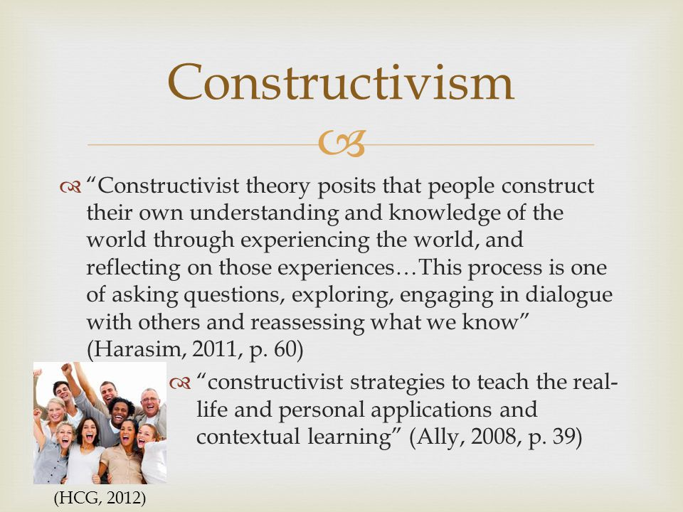   Constructivist theory posits that people construct their own understanding and knowledge of the world through experiencing the world, and reflecting on those experiences…This process is one of asking questions, exploring, engaging in dialogue with others and reassessing what we know (Harasim, 2011, p.