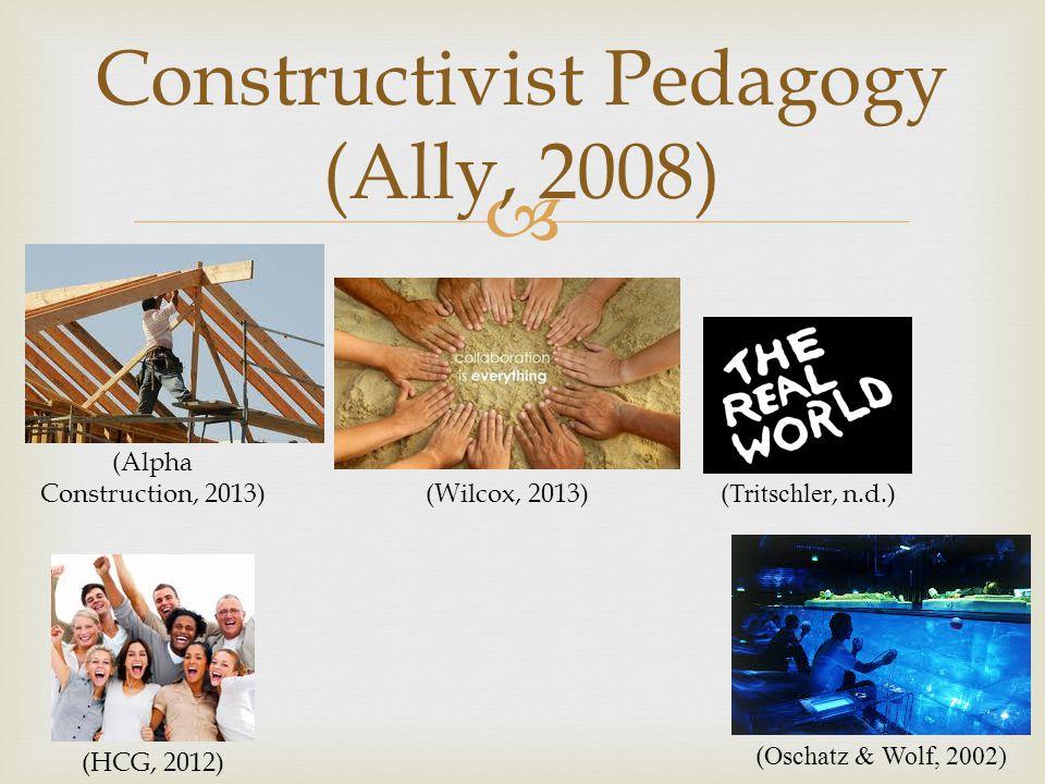  Constructivist Pedagogy (Ally, 2008) (HCG, 2012) (Alpha Construction, 2013) (Wilcox, 2013) ( Tritschler, n.d.) ( Oschatz & Wolf, 2002)
