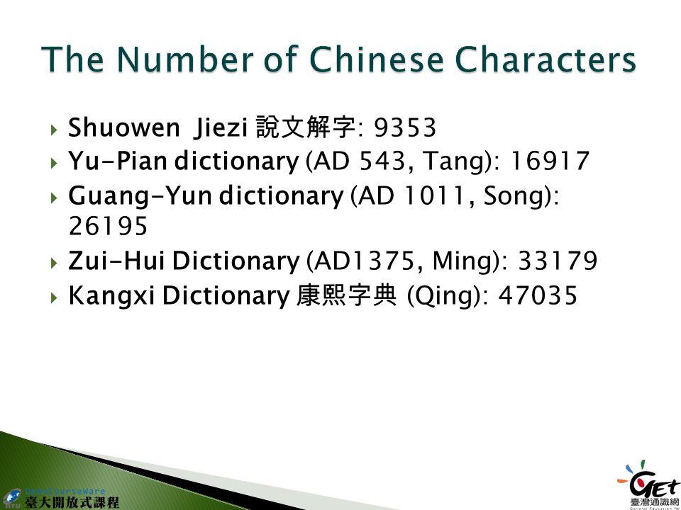  Shuowen Jiezi 說文解字 : 9353  Yu-Pian dictionary (AD 543, Tang): 16917  Guang-Yun dictionary (AD 1011, Song): 26195  Zui-Hui Dictionary (AD1375, Ming): 33179  Kangxi Dictionary 康熙字典 (Qing): 47035
