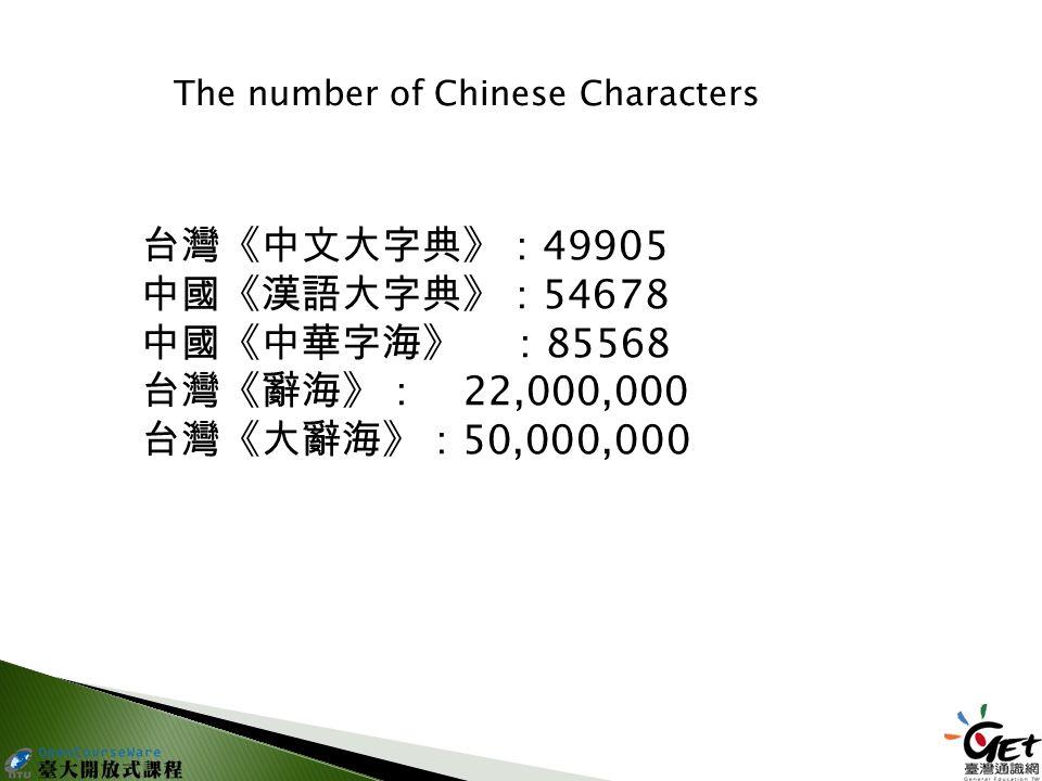 台灣《中文大字典》: 49905 中國《漢語大字典》: 54678 中國《中華字海》: 85568 台灣《辭海》: 22,000,000 台灣《大辭海》: 50,000,000 The number of Chinese Characters