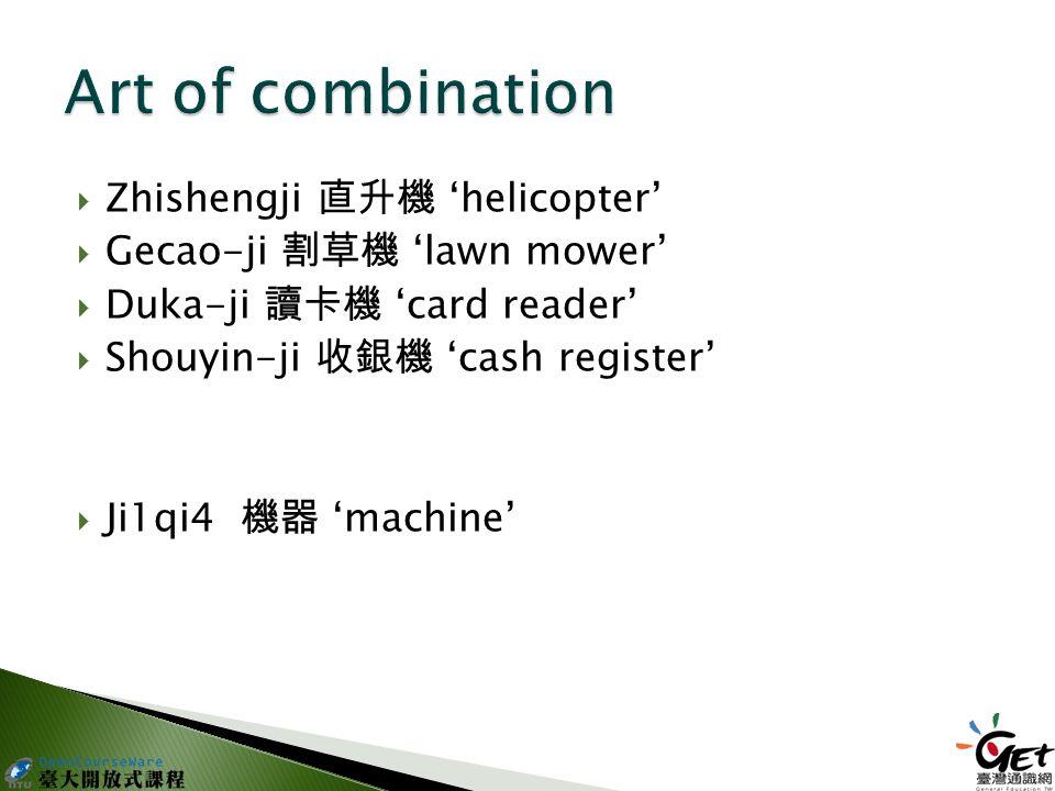  Zhishengji 直升機 'helicopter'  Gecao-ji 割草機 'lawn mower'  Duka-ji 讀卡機 'card reader'  Shouyin-ji 收銀機 'cash register'  Ji1qi4 機器 'machine'