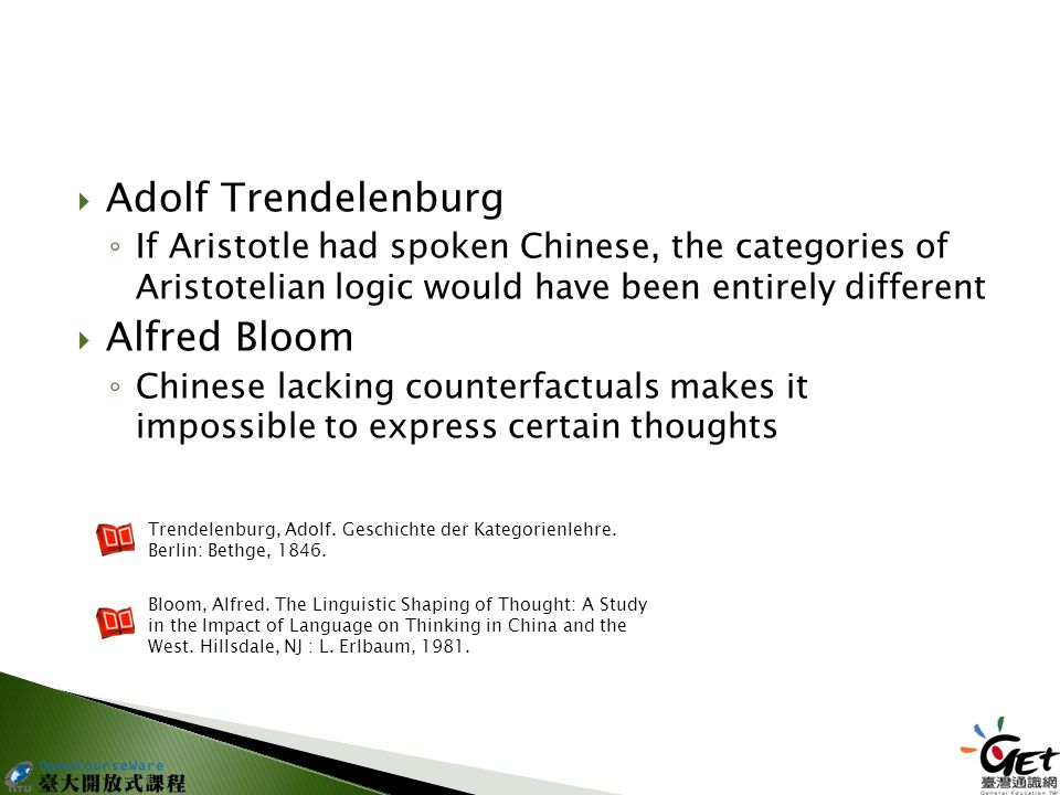  Adolf Trendelenburg ◦ If Aristotle had spoken Chinese, the categories of Aristotelian logic would have been entirely different  Alfred Bloom ◦ Chinese lacking counterfactuals makes it impossible to express certain thoughts Trendelenburg, Adolf.