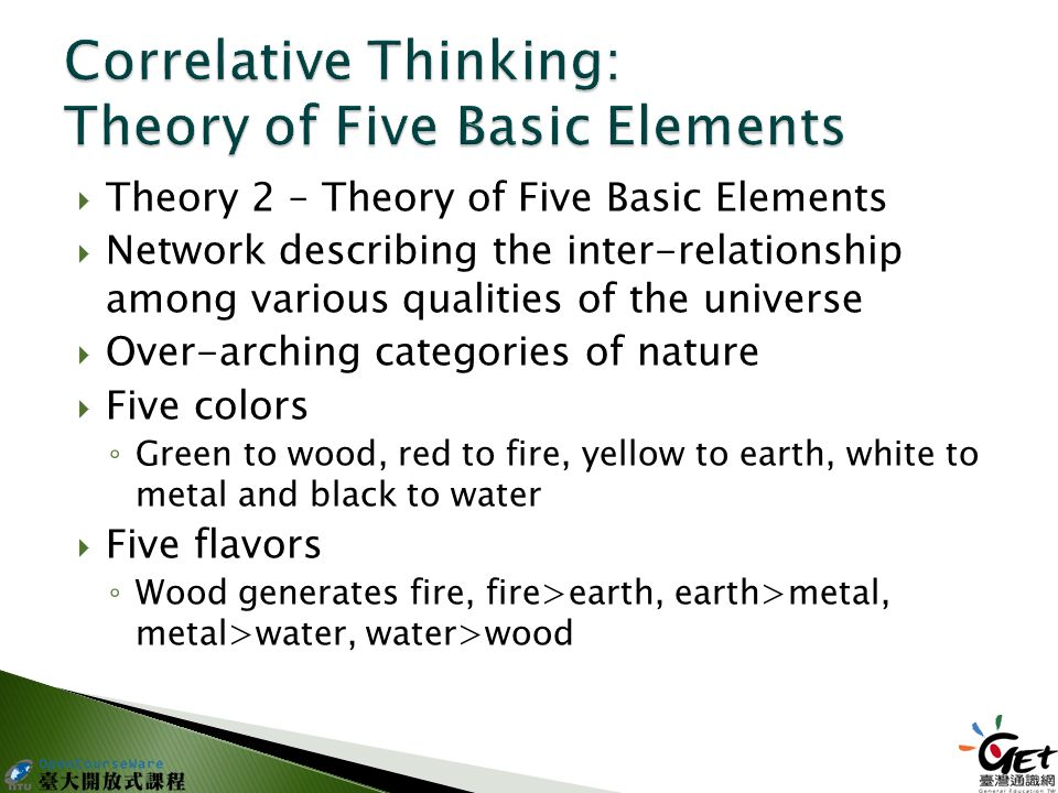 Theory 2 – Theory of Five Basic Elements  Network describing the inter-relationship among various qualities of the universe  Over-arching categories of nature  Five colors ◦ Green to wood, red to fire, yellow to earth, white to metal and black to water  Five flavors ◦ Wood generates fire, fire>earth, earth>metal, metal>water, water>wood