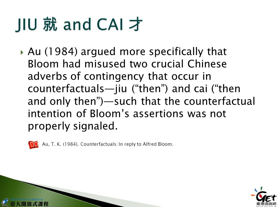  Au (1984) argued more specifically that Bloom had misused two crucial Chinese adverbs of contingency that occur in counterfactuals—jiu ( then ) and cai ( then and only then )—such that the counterfactual intention of Bloom's assertions was not properly signaled.