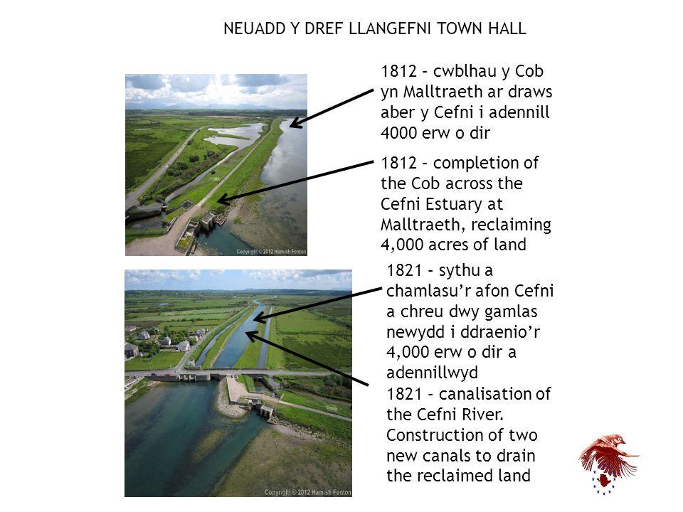 NEUADD Y DREF LLANGEFNI TOWN HALL 1812 – cwblhau y Cob yn Malltraeth ar draws aber y Cefni i adennill 4000 erw o dir 1812 – completion of the Cob across the Cefni Estuary at Malltraeth, reclaiming 4,000 acres of land 1821 – sythu a chamlasu'r afon Cefni a chreu dwy gamlas newydd i ddraenio'r 4,000 erw o dir a adennillwyd 1821 – canalisation of the Cefni River.