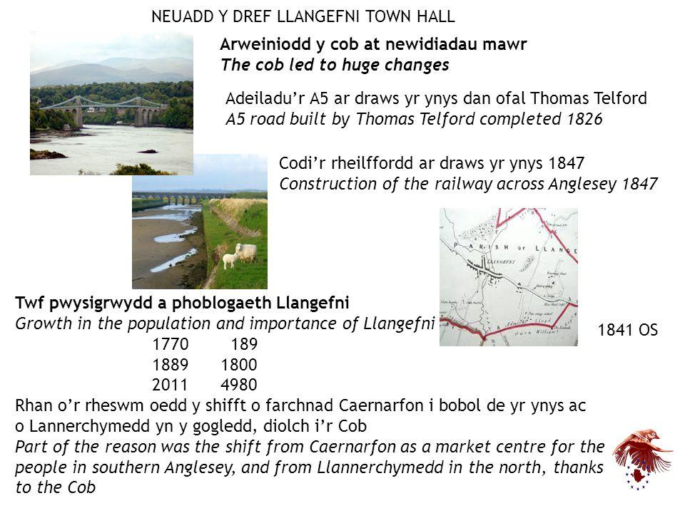 Twf pwysigrwydd a phoblogaeth Llangefni Growth in the population and importance of Llangefni 1770 189 18891800 20114980 Rhan o'r rheswm oedd y shifft o farchnad Caernarfon i bobol de yr ynys ac o Lannerchymedd yn y gogledd, diolch i'r Cob Part of the reason was the shift from Caernarfon as a market centre for the people in southern Anglesey, and from Llannerchymedd in the north, thanks to the Cob Adeiladu'r A5 ar draws yr ynys dan ofal Thomas Telford A5 road built by Thomas Telford completed 1826 Codi'r rheilffordd ar draws yr ynys 1847 Construction of the railway across Anglesey 1847 Arweiniodd y cob at newidiadau mawr The cob led to huge changes NEUADD Y DREF LLANGEFNI TOWN HALL 1841 OS