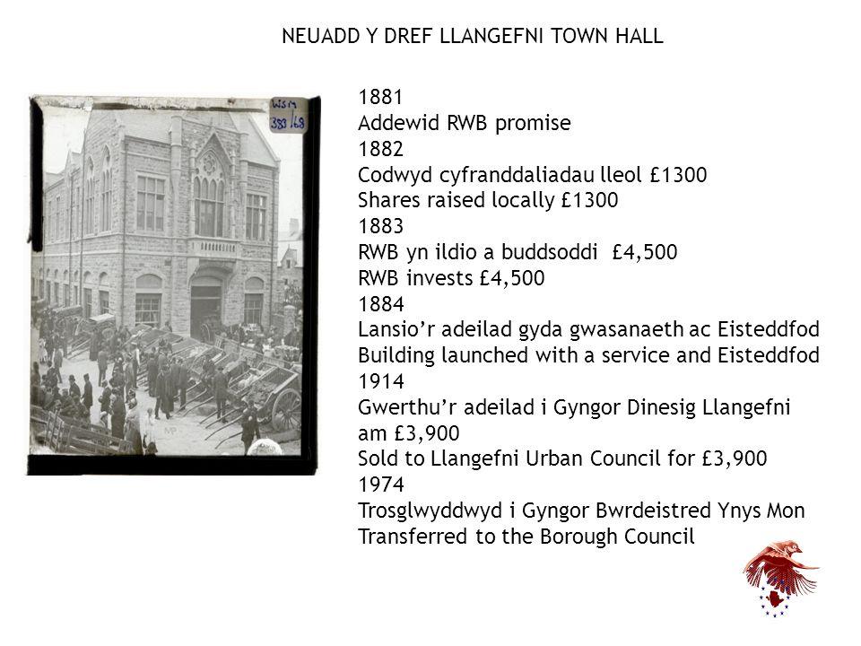 NEUADD Y DREF LLANGEFNI TOWN HALL 1881 Addewid RWB promise 1882 Codwyd cyfranddaliadau lleol £1300 Shares raised locally £1300 1883 RWB yn ildio a buddsoddi £4,500 RWB invests £4,500 1884 Lansio'r adeilad gyda gwasanaeth ac Eisteddfod Building launched with a service and Eisteddfod 1914 Gwerthu'r adeilad i Gyngor Dinesig Llangefni am £3,900 Sold to Llangefni Urban Council for £3,900 1974 Trosglwyddwyd i Gyngor Bwrdeistred Ynys Mon Transferred to the Borough Council