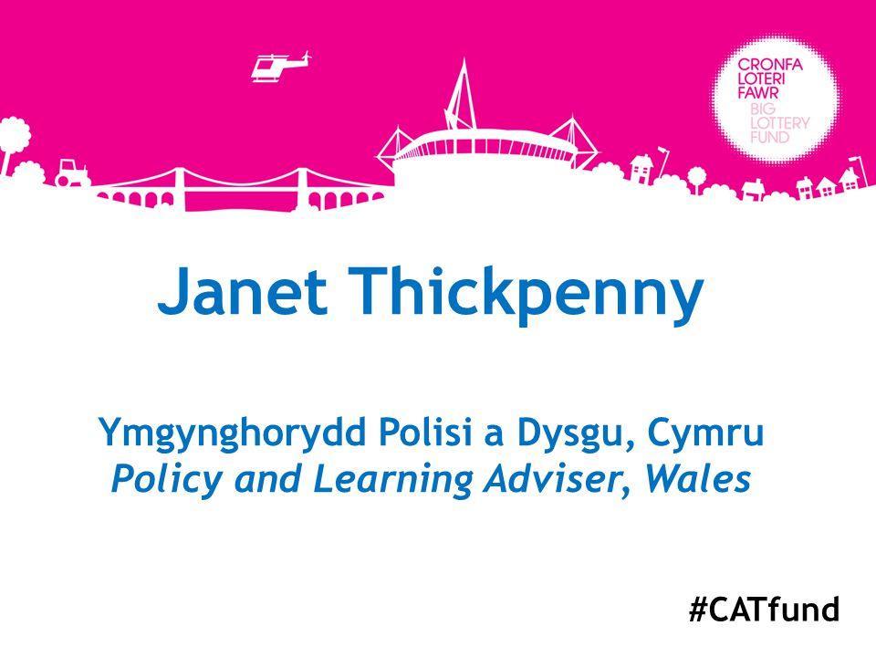 Janet Thickpenny Ymgynghorydd Polisi a Dysgu, Cymru Policy and Learning Adviser, Wales #CATfund