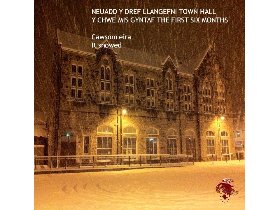 NEUADD Y DREF LLANGEFNI TOWN HALL Y CHWE MIS GYNTAF THE FIRST SIX MONTHS Cawsom eira It snowed